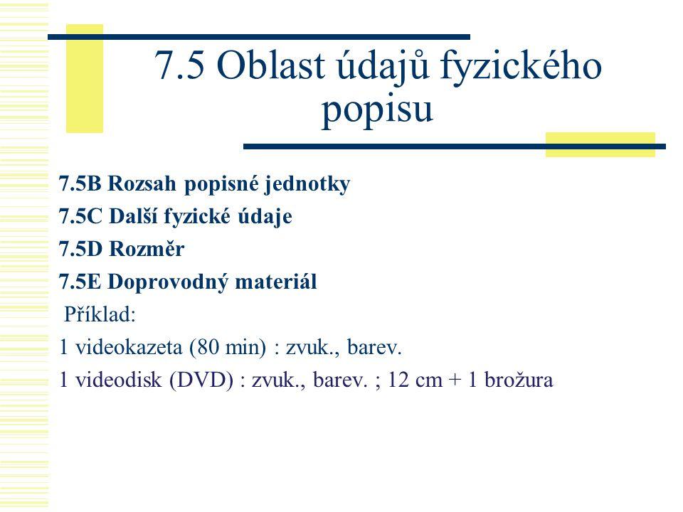 7.5 Oblast údajů fyzického popisu 7.5B Rozsah popisné jednotky 7.5C Další fyzické údaje 7.5D Rozměr 7.5E Doprovodný materiál Příklad: 1 videokazeta (8