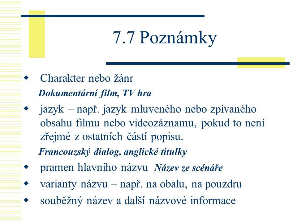 7.7 Poznámky  Charakter nebo žánr Dokumentární film, TV hra  jazyk – např. jazyk mluveného nebo zpívaného obsahu filmu nebo videozáznamu, pokud to n