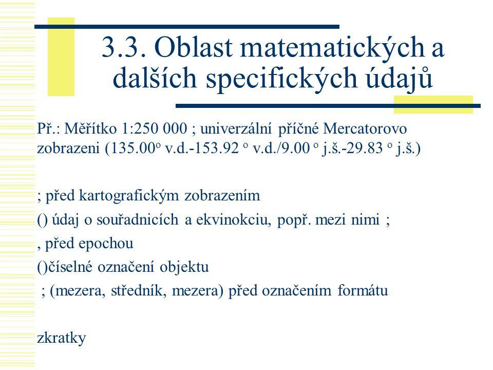 3.3. Oblast matematických a dalších specifických údajů Př.: Měřítko 1:250 000 ; univerzální příčné Mercatorovo zobrazeni (135.00 o v.d.-153.92 o v.d./