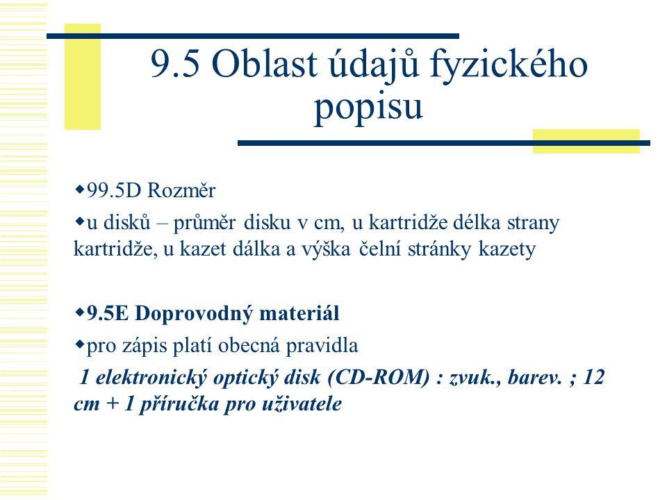 9.5 Oblast údajů fyzického popisu  99.5D Rozměr  u disků – průměr disku v cm, u kartridže délka strany kartridže, u kazet dálka a výška čelní stránk