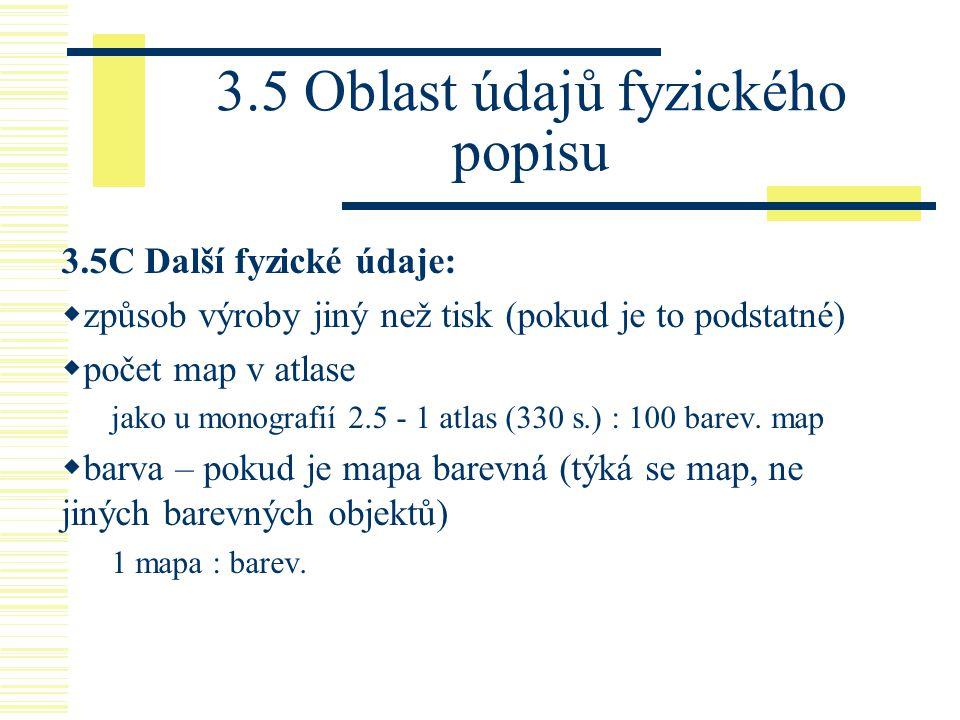 3.5 Oblast údajů fyzického popisu 3.5C Další fyzické údaje:  způsob výroby jiný než tisk (pokud je to podstatné)  počet map v atlase jako u monograf