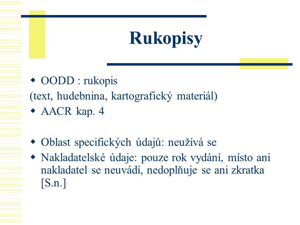 Rukopisy  OODD : rukopis (text, hudebnina, kartografický materiál)  AACR kap. 4  Oblast specifických údajů: neužívá se  Nakladatelské údaje: pouze