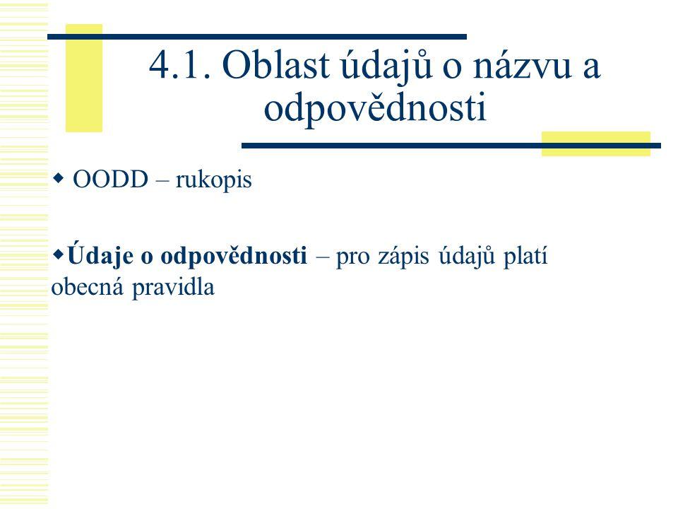 4.1. Oblast údajů o názvu a odpovědnosti  OODD – rukopis  Údaje o odpovědnosti – pro zápis údajů platí obecná pravidla