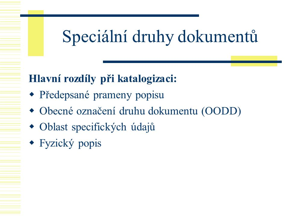 Speciální druhy dokumentů Hlavní rozdíly při katalogizaci:  Předepsané prameny popisu  Obecné označení druhu dokumentu (OODD)  Oblast specifických