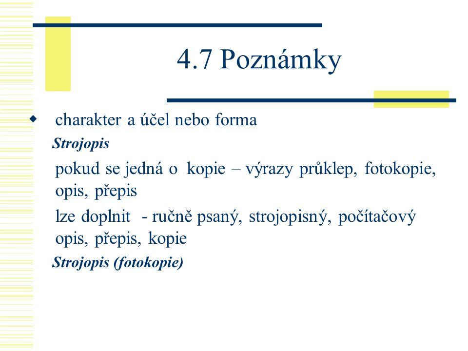 4.7 Poznámky  charakter a účel nebo forma Strojopis pokud se jedná o kopie – výrazy průklep, fotokopie, opis, přepis lze doplnit - ručně psaný, stroj