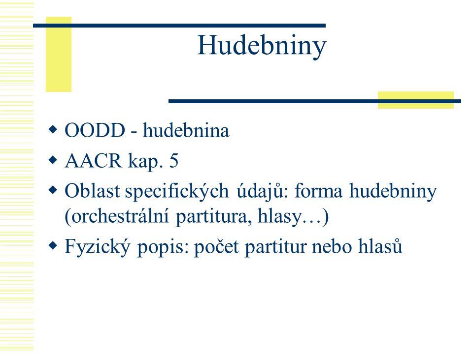 Hudebniny  OODD - hudebnina  AACR kap. 5  Oblast specifických údajů: forma hudebniny (orchestrální partitura, hlasy…)  Fyzický popis: počet partit