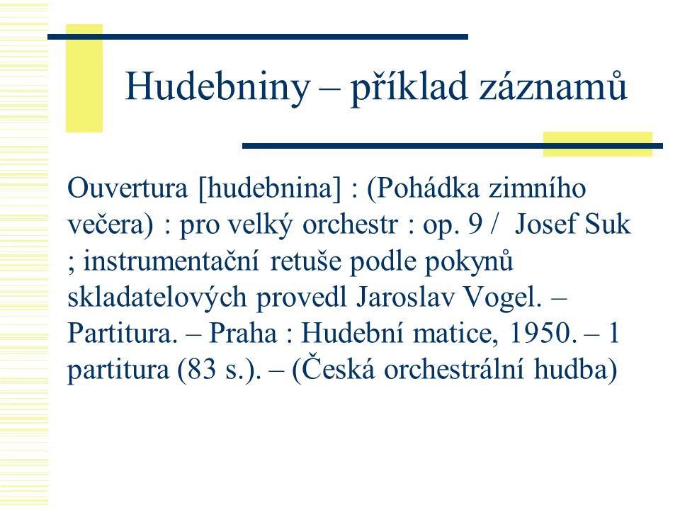 Hudebniny – příklad záznamů Ouvertura [hudebnina] : (Pohádka zimního večera) : pro velký orchestr : op. 9 / Josef Suk ; instrumentační retuše podle po