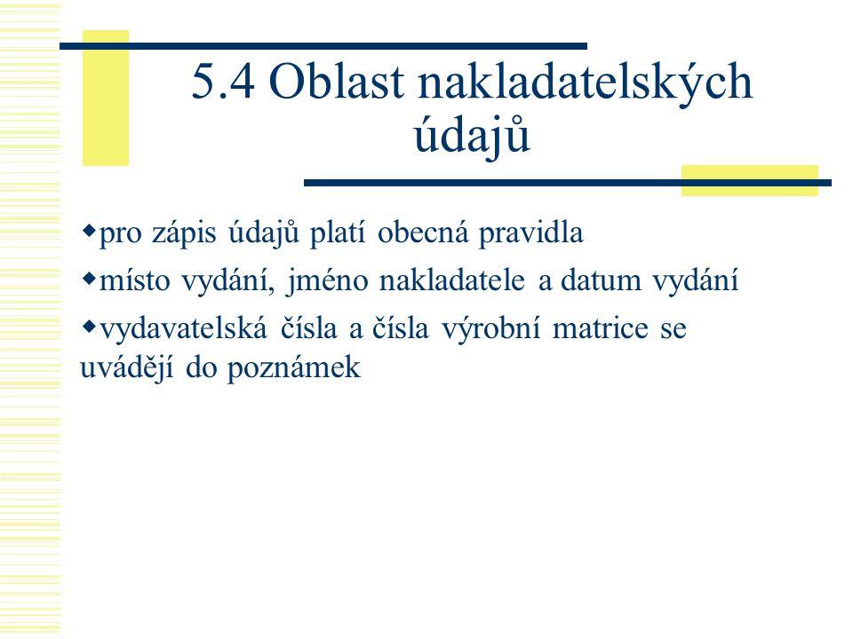 5.4 Oblast nakladatelských údajů  pro zápis údajů platí obecná pravidla  místo vydání, jméno nakladatele a datum vydání  vydavatelská čísla a čísla