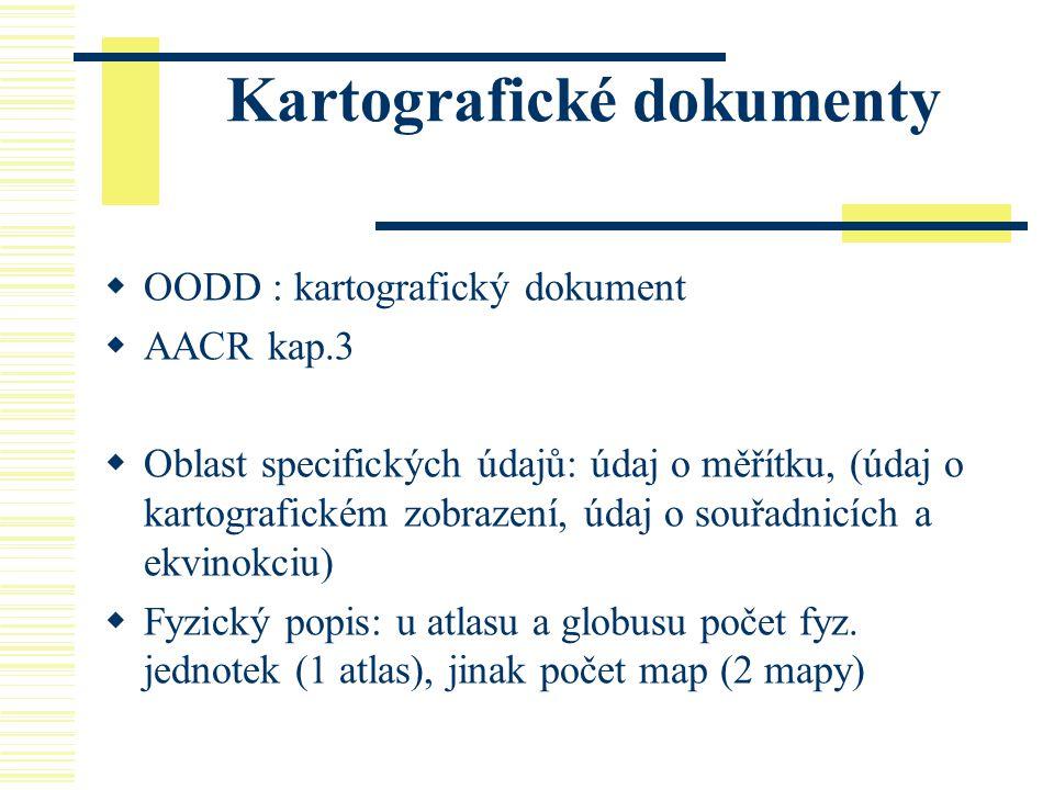 Kartografické dokumenty  OODD : kartografický dokument  AACR kap.3  Oblast specifických údajů: údaj o měřítku, (údaj o kartografickém zobrazení, úd