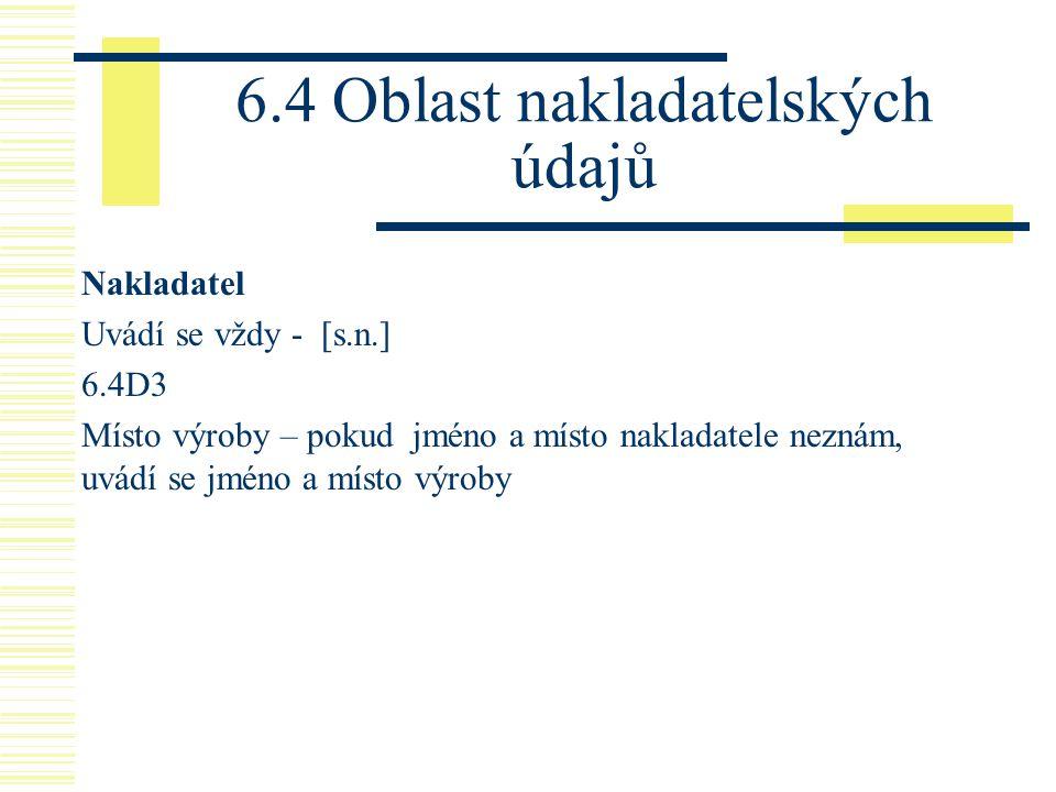 6.4 Oblast nakladatelských údajů Nakladatel Uvádí se vždy - [s.n.] 6.4D3 Místo výroby – pokud jméno a místo nakladatele neznám, uvádí se jméno a místo
