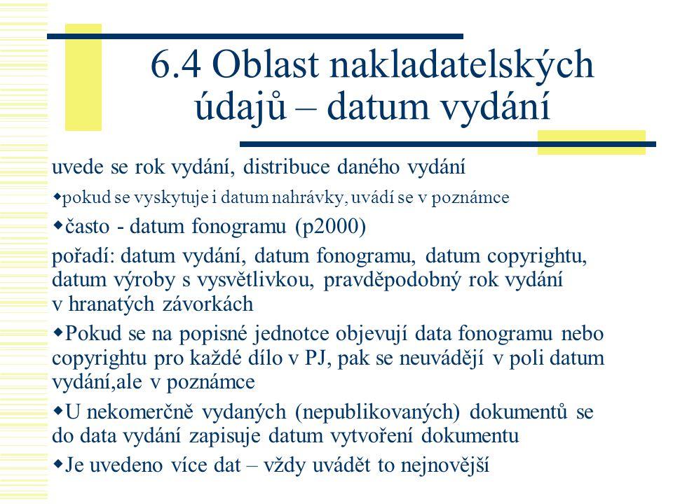 6.4 Oblast nakladatelských údajů – datum vydání uvede se rok vydání, distribuce daného vydání  pokud se vyskytuje i datum nahrávky, uvádí se v poznám