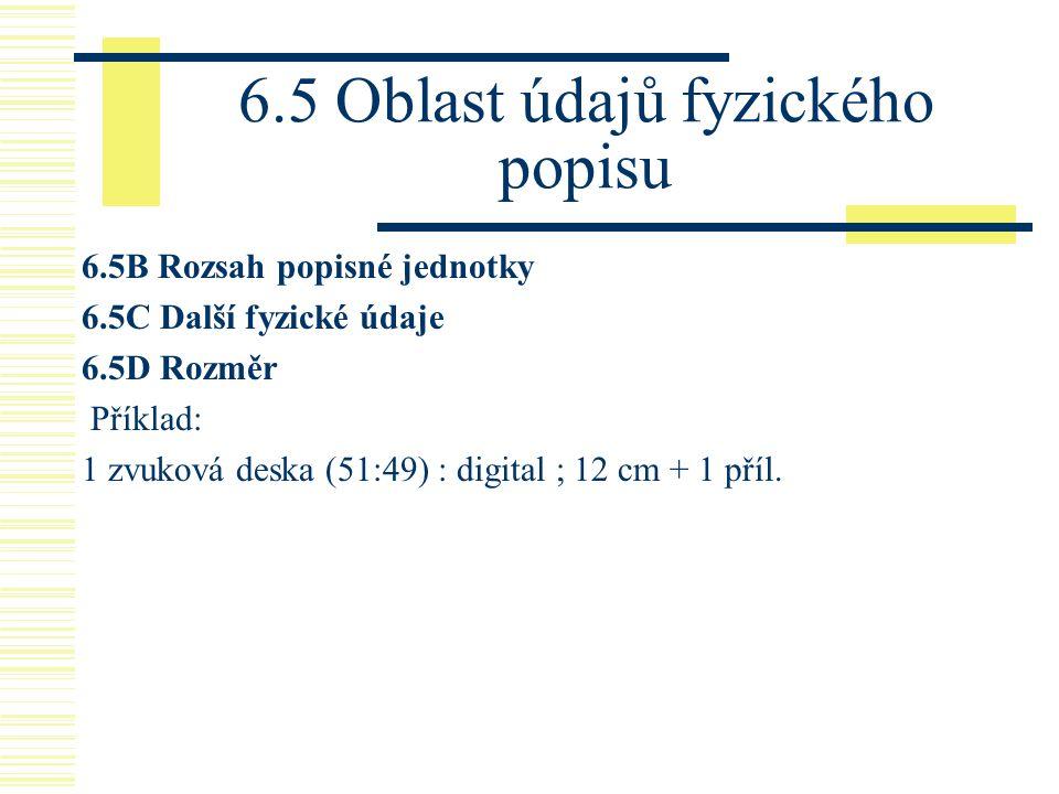 6.5 Oblast údajů fyzického popisu 6.5B Rozsah popisné jednotky 6.5C Další fyzické údaje 6.5D Rozměr Příklad: 1 zvuková deska (51:49) : digital ; 12 cm