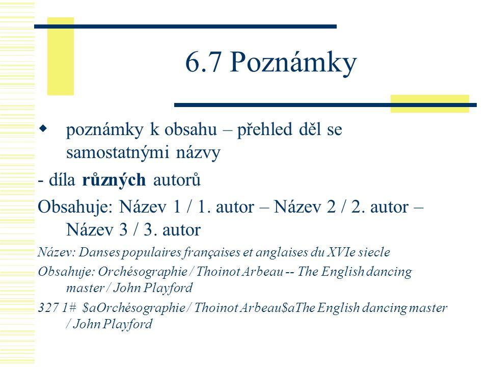 6.7 Poznámky  poznámky k obsahu – přehled děl se samostatnými názvy - díla různých autorů Obsahuje: Název 1 / 1. autor – Název 2 / 2. autor – Název 3