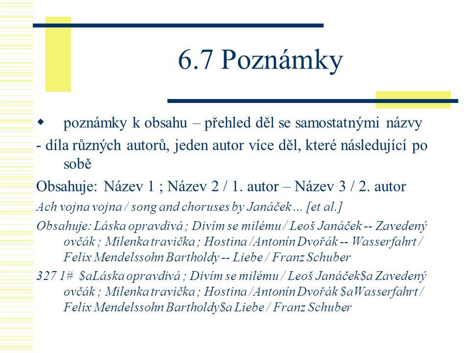6.7 Poznámky  poznámky k obsahu – přehled děl se samostatnými názvy - díla různých autorů, jeden autor více děl, které následující po sobě Obsahuje: