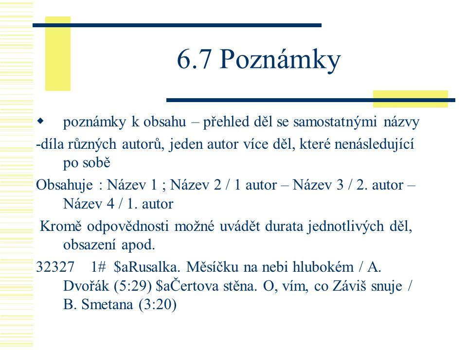 6.7 Poznámky  poznámky k obsahu – přehled děl se samostatnými názvy -díla různých autorů, jeden autor více děl, které nenásledující po sobě Obsahuje