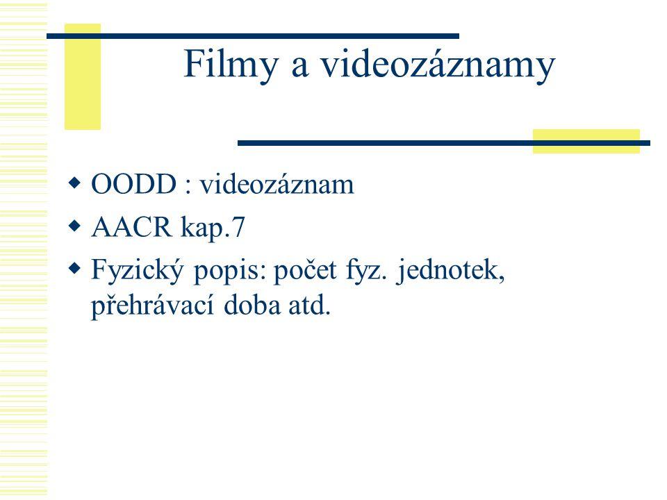 Filmy a videozáznamy  OODD : videozáznam  AACR kap.7  Fyzický popis: počet fyz. jednotek, přehrávací doba atd.