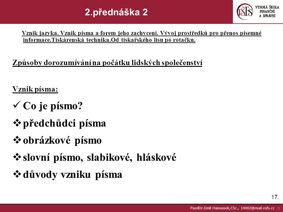 16. PaedDr.Emil Hanousek,CSc., 14002@mail.vsfs.cz :: 2.přednáška 1 Vznik jazyka. Vznik písma a forem jeho zachycení. Vývoj prostředků pro přenos písem