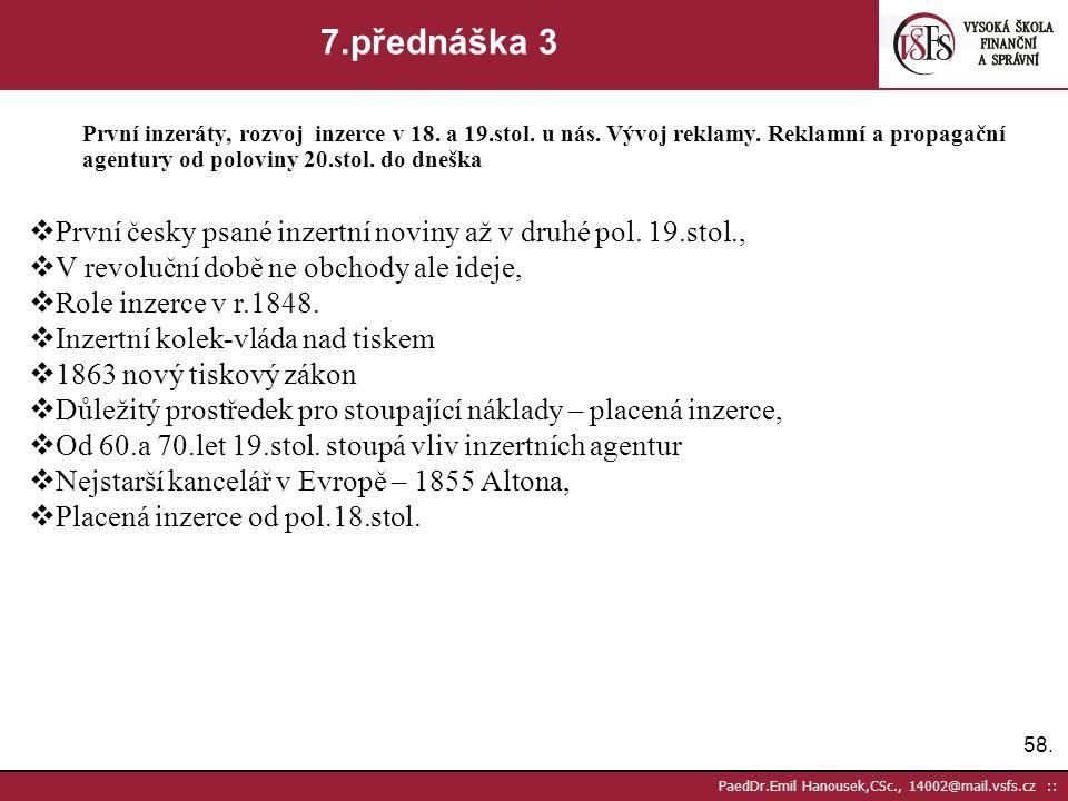 57. PaedDr.Emil Hanousek,CSc., 14002@mail.vsfs.cz :: 7.přednáška 2 První inzeráty, rozvoj inzerce v 18. a 19.stol. u nás. Vývoj reklamy. Reklamní a pr