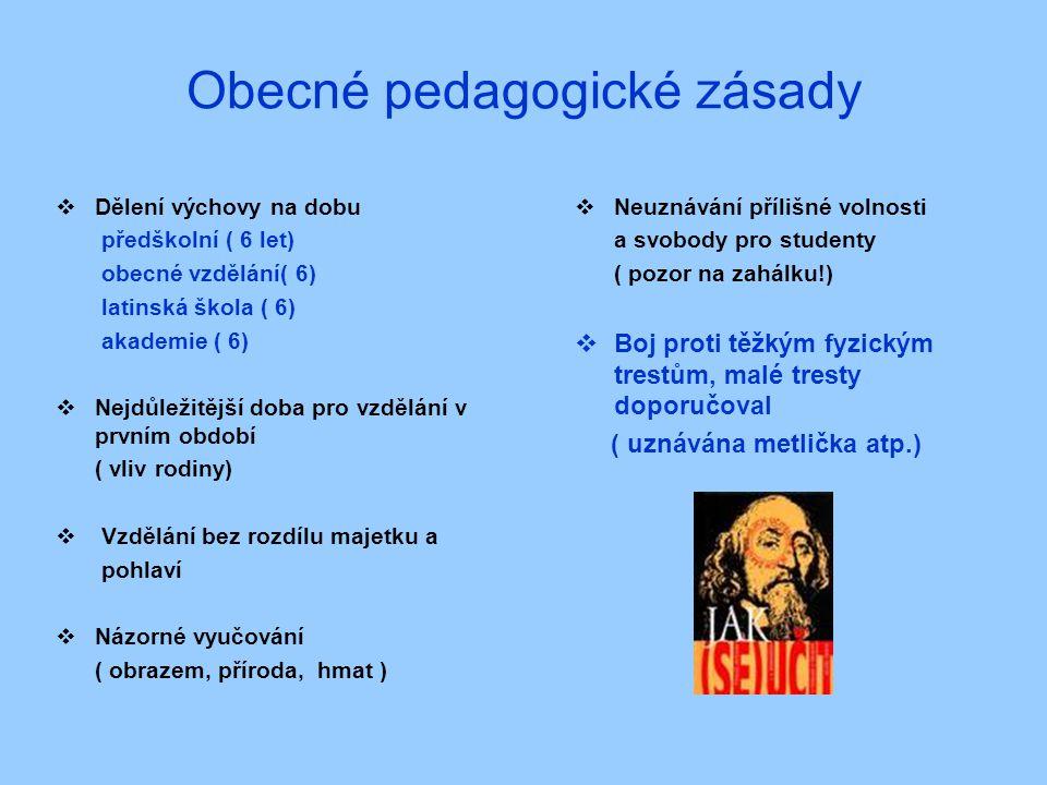 Obecné pedagogické zásady  Dělení výchovy na dobu předškolní ( 6 let) obecné vzdělání( 6) latinská škola ( 6) akademie ( 6)  Nejdůležitější doba pro