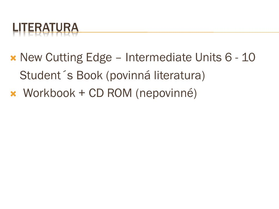  New Cutting Edge – Intermediate Units 6 - 10 Student´s Book (povinná literatura)  Workbook + CD ROM (nepovinné)
