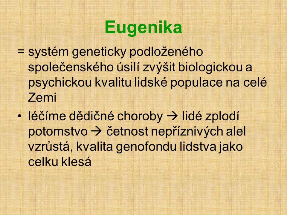 Eugenika =systém geneticky podloženého společenského úsilí zvýšit biologickou a psychickou kvalitu lidské populace na celé Zemi •léčíme dědičné choroby  lidé zplodí potomstvo  četnost nepříznivých alel vzrůstá, kvalita genofondu lidstva jako celku klesá