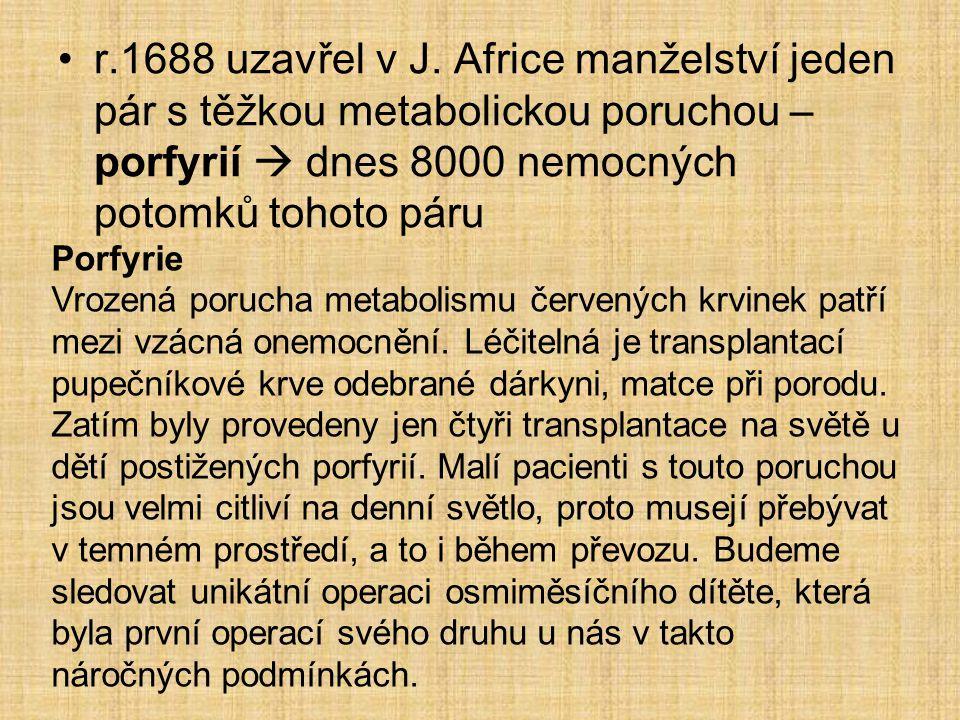 •r.1688 uzavřel v J. Africe manželství jeden pár s těžkou metabolickou poruchou – porfyrií  dnes 8000 nemocných potomků tohoto páru Porfyrie Vrozená