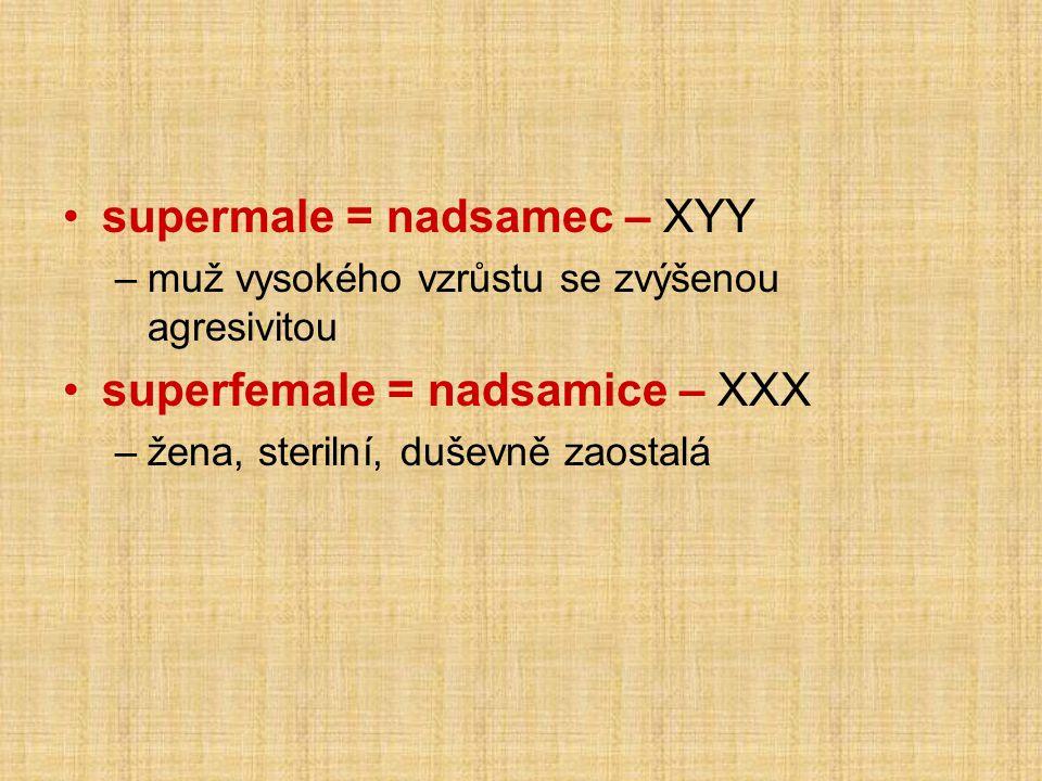 •supermale = nadsamec – XYY –muž vysokého vzrůstu se zvýšenou agresivitou •superfemale = nadsamice – XXX –žena, sterilní, duševně zaostalá