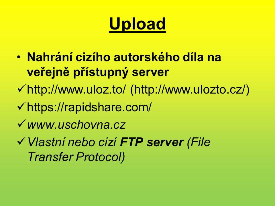 Upload •Nahrání cizího autorského díla na veřejně přístupný server  http://www.uloz.to/ (http://www.ulozto.cz/)  https://rapidshare.com/  www.uschovna.cz  Vlastní nebo cizí FTP server (File Transfer Protocol)