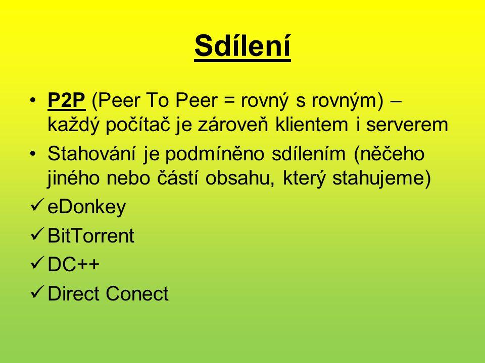 Sdílení •P2P (Peer To Peer = rovný s rovným) – každý počítač je zároveň klientem i serverem •Stahování je podmíněno sdílením (něčeho jiného nebo částí obsahu, který stahujeme)  eDonkey  BitTorrent  DC++  Direct Conect
