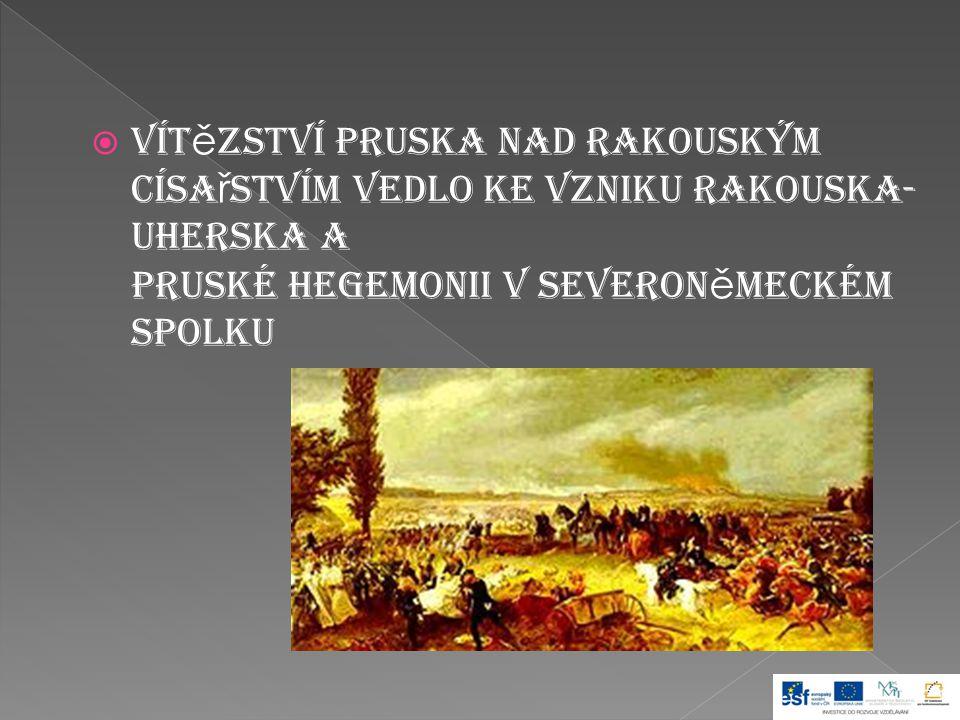  Vít ě zství Pruska nad Rakouským císa ř stvím vedlo ke vzniku Rakouska- Uherska a pruské hegemonii v Severon ě meckém spolku