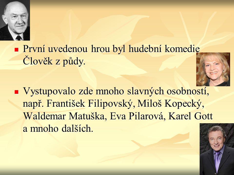  První uvedenou hrou byl hudební komedie Člověk z půdy.  Vystupovalo zde mnoho slavných osobností, např. František Filipovský, Miloš Kopecký, Waldem
