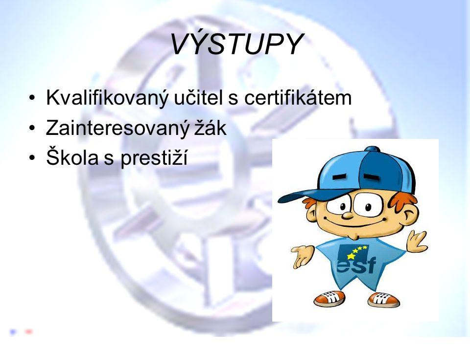 VÝSTUPY •Kvalifikovaný učitel s certifikátem •Zainteresovaný žák •Škola s prestiží