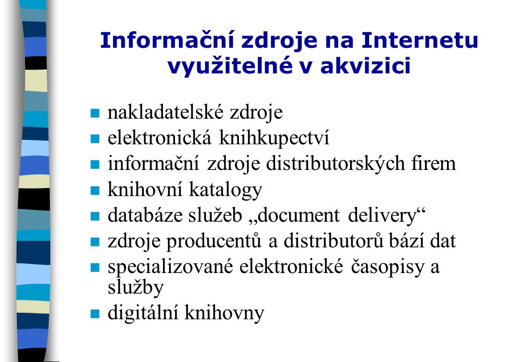 Další vlivy Internetu na akviziční činnost knihoven nInInternet stírá rozdíly mezi typy knihoven nrnreorganizace pracovišť knihoven a změny ve složení činností knihoven nrnrůst významu bibliografické kontroly nonorientace na potřeby uživatelů nezbytnost (okamžité) dostupnosti informace bez ohledu na její umístění: závislost na optimálních technických podmínkách (dostupnost vzdálených síťových serverů apod.) co vlastnit, co jen zpřístupnit a jak (předplatné elektronických dokumentů, licenční ujednání, konsorcia, sdílení zdrojů, meziknihovní výpůjční služby, document delivery services apod.)