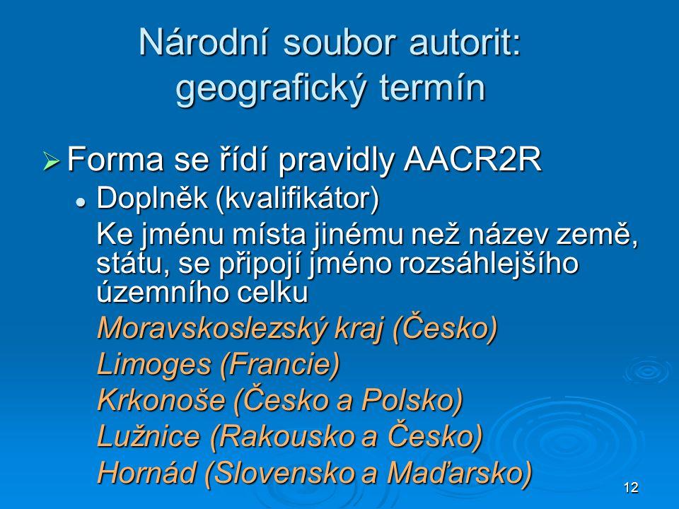 12 Národní soubor autorit: geografický termín  Forma se řídí pravidly AACR2R  Doplněk (kvalifikátor) Ke jménu místa jinému než název země, státu, se připojí jméno rozsáhlejšího územního celku Moravskoslezský kraj (Česko) Limoges (Francie) Krkonoše (Česko a Polsko) Lužnice (Rakousko a Česko) Hornád (Slovensko a Maďarsko)