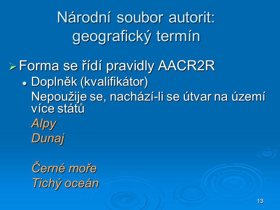 13 Národní soubor autorit: geografický termín  Forma se řídí pravidly AACR2R  Doplněk (kvalifikátor) Nepoužije se, nachází-li se útvar na území více států AlpyDunaj Černé moře Tichý oceán