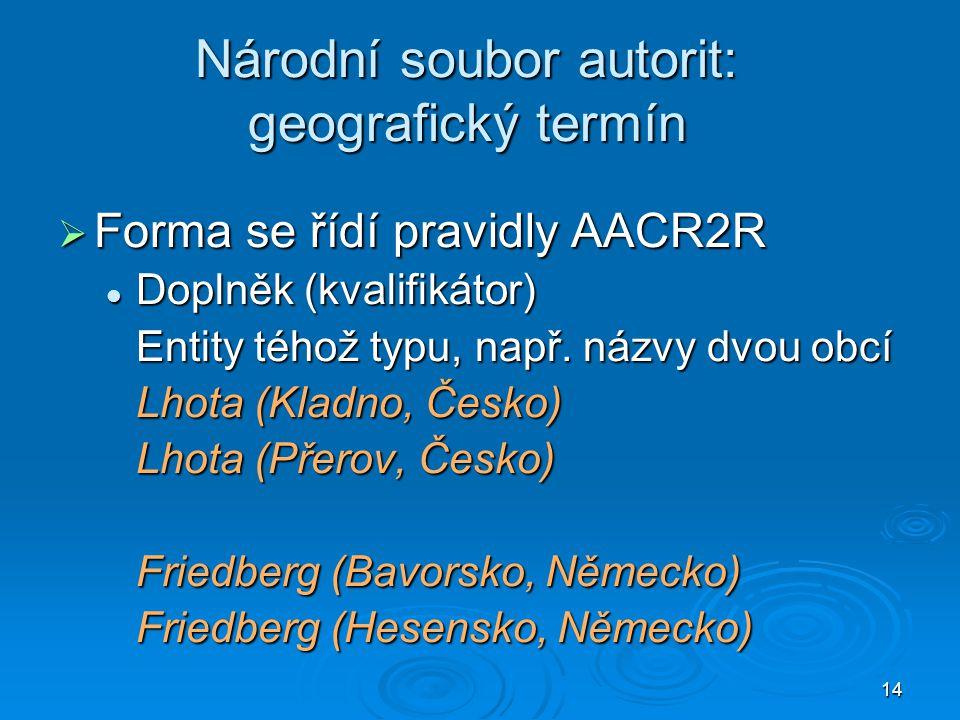 14 Národní soubor autorit: geografický termín  Forma se řídí pravidly AACR2R  Doplněk (kvalifikátor) Entity téhož typu, např.