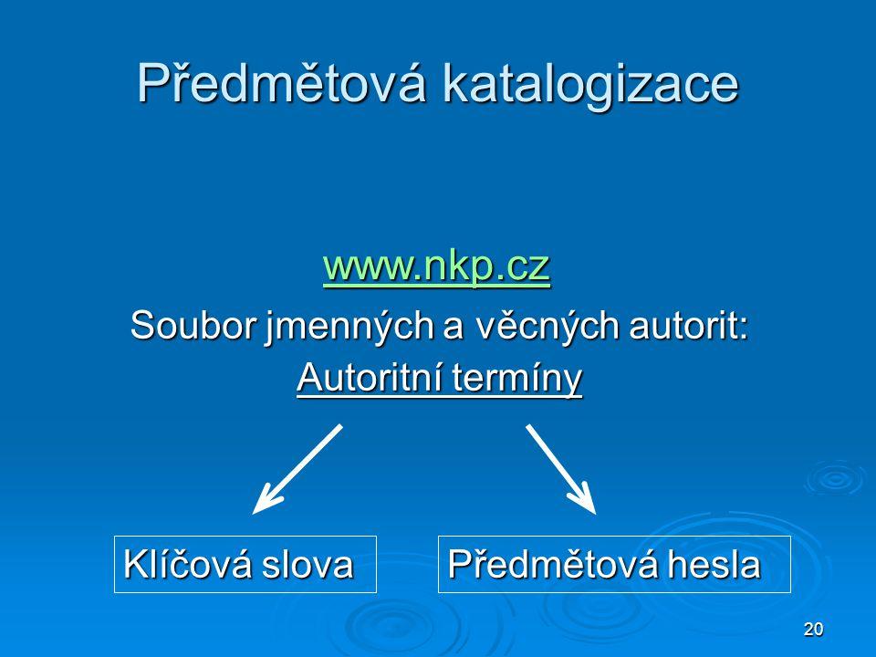 20 Předmětová katalogizace Soubor jmenných a věcných autorit: Autoritní termíny Předmětová hesla Klíčová slova www.nkp.cz