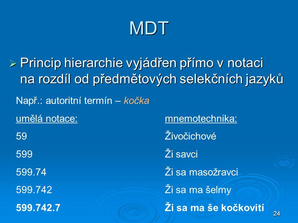 24 MDT  Princip hierarchie vyjádřen přímo v notaci na rozdíl od předmětových selekčních jazyků Např.: autoritní termín – kočka umělá notace:mnemotechnika: 59Živočichové 599Ži savci 599.74Ži sa masožravci 599.742Ži sa ma šelmy 599.742.7Ži sa ma še kočkovití