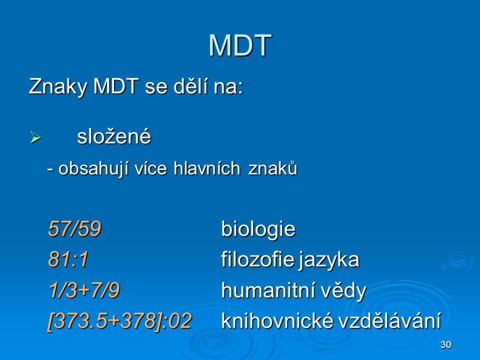 30 MDT Znaky MDT se dělí na:  složené - obsahují více hlavních znaků 57/59biologie 81:1filozofie jazyka 1/3+7/9humanitní vědy [373.5+378]:02knihovnické vzdělávání