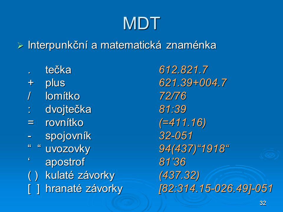 32 MDT  Interpunkční a matematická znaménka.tečka612.821.7 +plus621.39+004.7 /lomítko72/76 :dvojtečka81:39 =rovnítko(=411.16) -spojovník32-051 uvozovky94(437) 1918 'apostrof81'36 ( )kulaté závorky(437.32) [ ]hranaté závorky[82:314.15-026.49]-051
