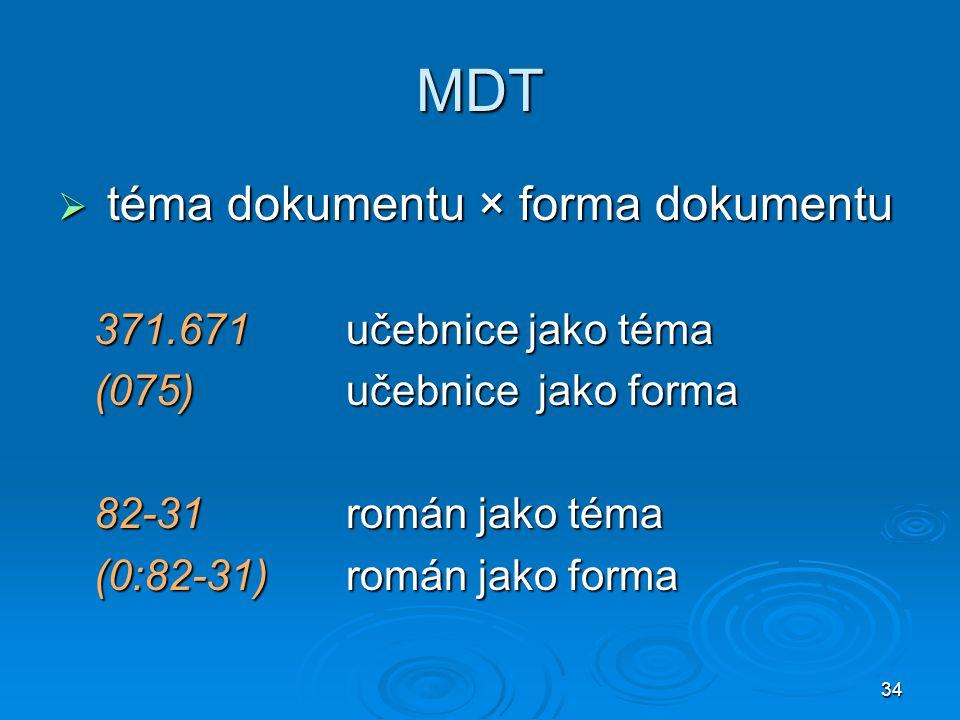 34 MDT  téma dokumentu × forma dokumentu 371.671učebnice jako téma (075)učebnicejako forma 82-31román jako téma (0:82-31)román jako forma