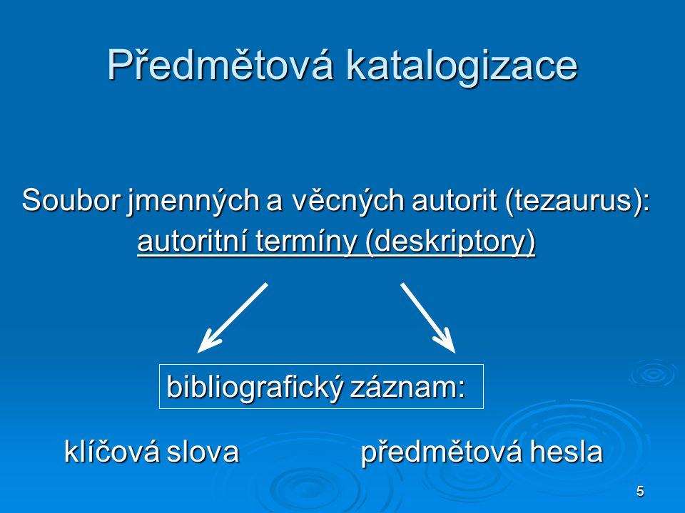 5 Předmětová katalogizace Soubor jmenných a věcných autorit (tezaurus): autoritní termíny (deskriptory) předmětová hesla klíčová slova bibliografický záznam: