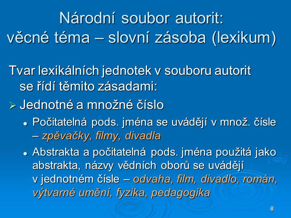 8 Národní soubor autorit: věcné téma – slovní zásoba (lexikum) Tvar lexikálních jednotek v souboru autorit se řídí těmito zásadami:  Jednotné a množné číslo  Počitatelná pods.