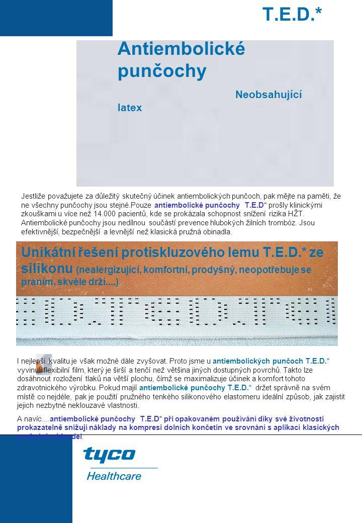 T.E.D.*antiembolické punčochy Neobsahující latex Můžete se spolehnout, že punčochy T.E.D.: snižují rizika HŽT o 50% - zabraňují venózní distenzi – zabraňují venózní stázi Kód lýtko délka nohy 3071LF malé krátké 3130LF malé středně dlouhé 3222LF malé dlouhé 3310LF střední krátké 3416LF střední středně dlouhé 3549LF střední dlouhé 3634LF velké krátké 3728LF velké středně dlouhé 3856LF velké dlouhé 3306 extra malé středně dlouhé 3320 extra malé dlouhé 3039 malé středně dlouhé 3364 malé dlouhé 3144 střední středně dlouhé 3449 střední dlouhé 3221 velké středně dlouhé 3523 velké dlouhé 3922 extra velké středně dlouhé 3995 extra velké dlouhé 7071 malé středně dlouhé 7339 malé dlouhé 7115 střední středně dlouhé 7480 střední dlouhé 7203 velké středně dlouhé 7594 velké dlouhé 7604 extra-velké středně dlouhé 7802 extra-velké dlouhé Tyco Healthcare UK Limited 154 Fareham Road GOSPORT Hampshire PO13 0AS UK Tel: +44 (0) 1329 224226 Fax: +44 (0) 1329 224334 GPS Praha, spol.