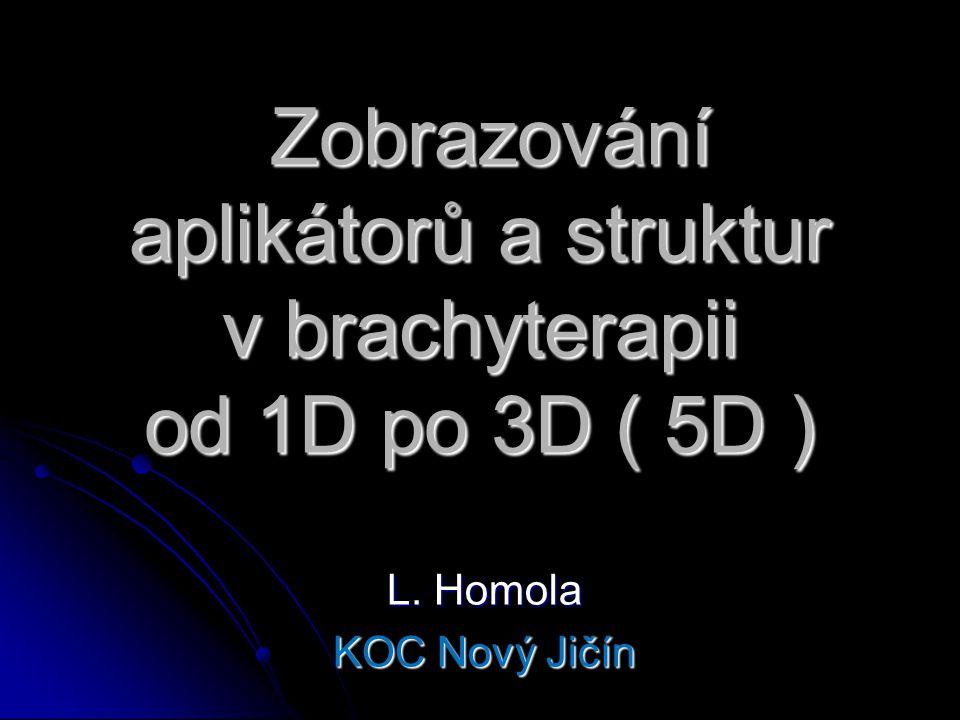 Zobrazování aplikátorů a struktur v brachyterapii od 1D po 3D ( 5D ) Zobrazování aplikátorů a struktur v brachyterapii od 1D po 3D ( 5D ) L. Homola KO