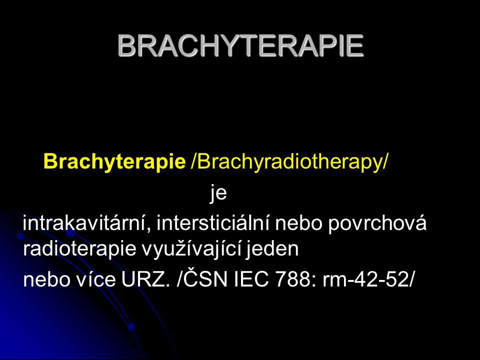 BRACHYTERAPIE Brachyterapie /Brachyradiotherapy/ je intrakavitární, intersticiální nebo povrchová radioterapie využívající jeden nebo více URZ. /ČSN I