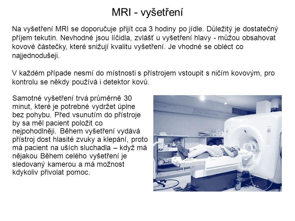 MRI - vyšetření Na vyšetření MRI se doporučuje přijít cca 3 hodiny po jídle. Důležitý je dostatečný příjem tekutin. Nevhodné jsou líčidla, zvlášť u vy