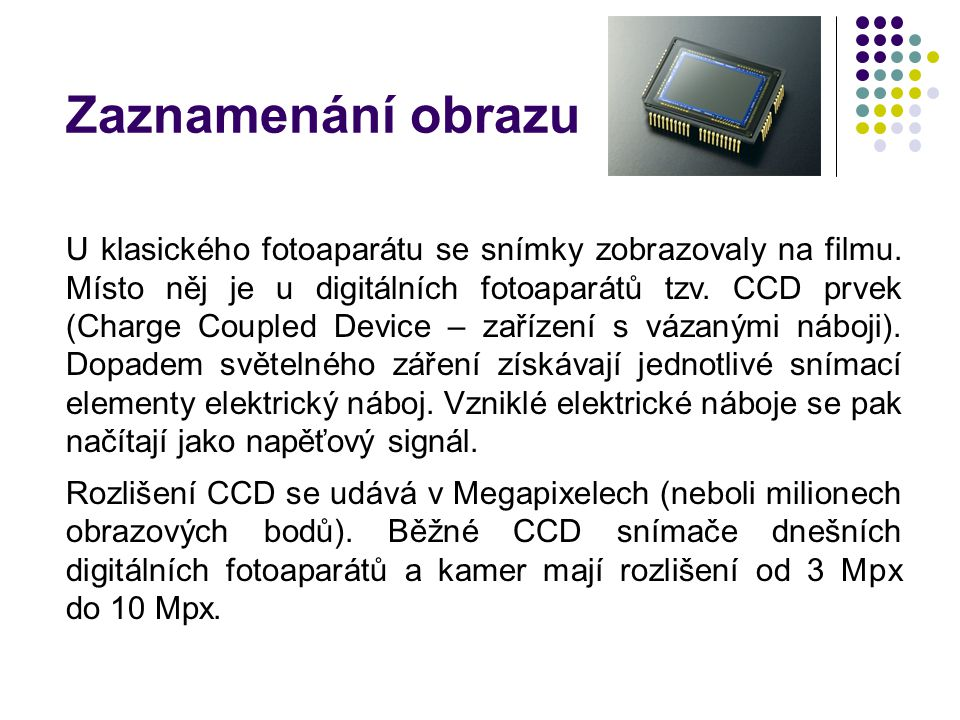 Zaznamenání obrazu U klasického fotoaparátu se snímky zobrazovaly na filmu. Místo něj je u digitálních fotoaparátů tzv. CCD prvek (Charge Coupled Devi