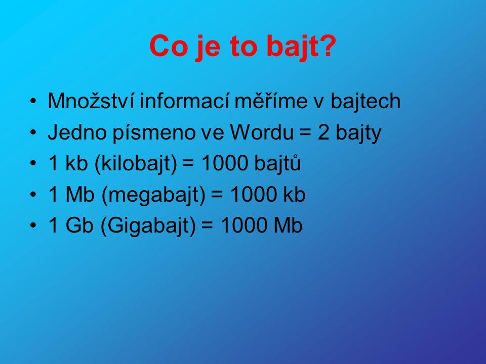 Co je to bajt? •Množství informací měříme v bajtech •Jedno písmeno ve Wordu = 2 bajty •1 kb (kilobajt) = 1000 bajtů •1 Mb (megabajt) = 1000 kb •1 Gb (