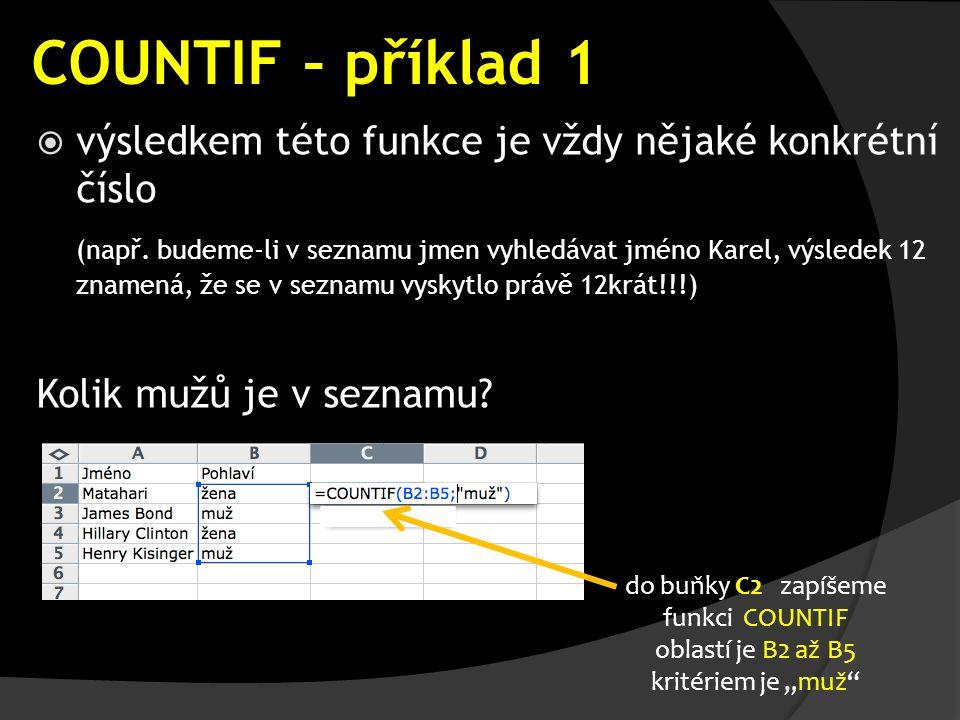 COUNTIF – příklad 1  výsledkem této funkce je vždy nějaké konkrétní číslo (např. budeme-li v seznamu jmen vyhledávat jméno Karel, výsledek 12 znamená